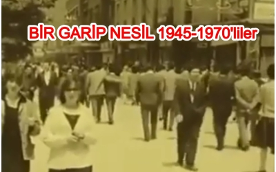 1945 -1970 Arası Bir Acayip Nesil